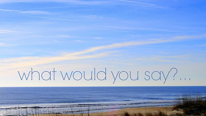 what would you say?…