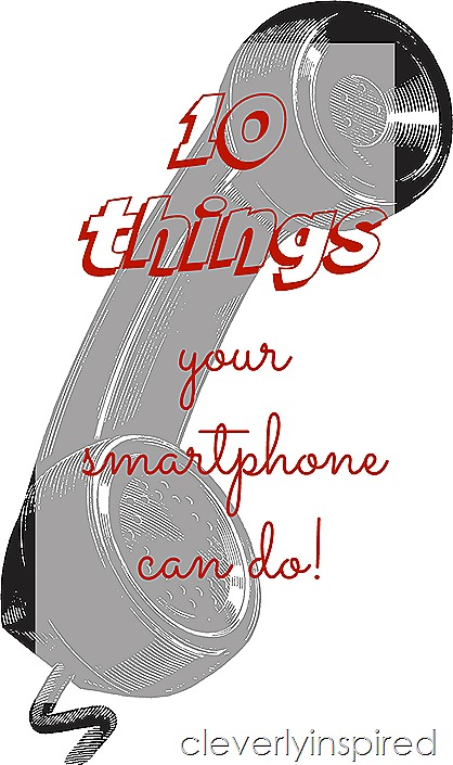10 things your smartphone can do @cleverlyinspired.com