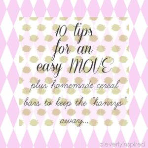10 Tips to make your Move easier & Homemade Cereal Bars to go